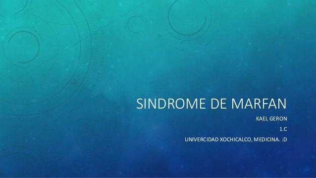 SINDROME DE MARFAN KAEL GERON 1.C UNIVERCIDAD XOCHICALCO, MEDICINA. :D