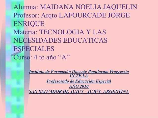 Alumna: MAIDANA NOELIA JAQUELIN Profesor: Arqto LAFOURCADE JORGE ENRIQUE Materia: TECNOLOGIA Y LAS NECESIDADES EDUCATICAS ...