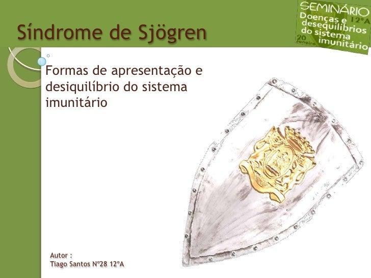 Síndrome de Sjögren<br />Formas de apresentação e desiquilíbrio do sistema imunitário<br />Autor :<br />Tiago Santos Nº28 ...