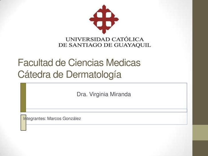 Facultad de Ciencias MedicasCátedra de Dermatología                          Dra. Virginia Miranda Integrantes: Marcos Gon...