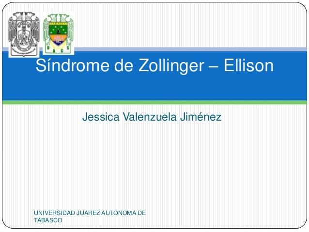 Síndrome de Zollinger – Ellison            Jessica Valenzuela JiménezUNIVERSIDAD JUAREZ AUTONOMA DETABASCO