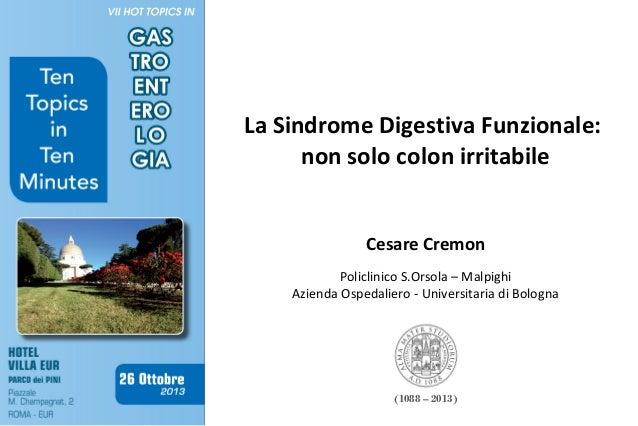 La Sindrome Digestiva Funzionale: non solo colon irritabile Cesare Cremon Policlinico S.Orsola – Malpighi Azienda Ospedali...