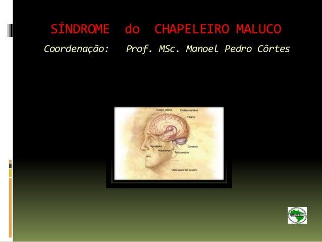 SÍNDROME do        CHAPELEIRO MALUCOCoordenação:   Prof. MSc. Manoel Pedro Côrtes