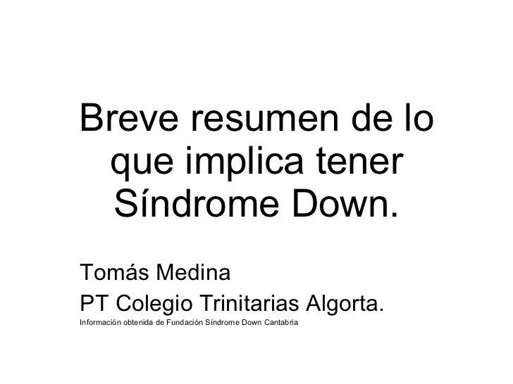 Breve resumen de lo que implica tener Síndrome Down. Tomás Medina  PT Colegio Trinitarias Algorta. Información obtenida de...