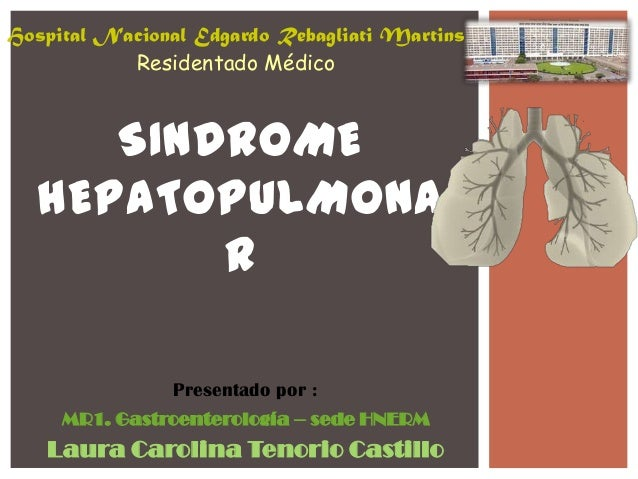 SINDROME HEPATOPULMONA R Hospital Nacional Edgardo Rebagliati Martins Residentado Médico MR1. Gastroenterología – sede HNE...