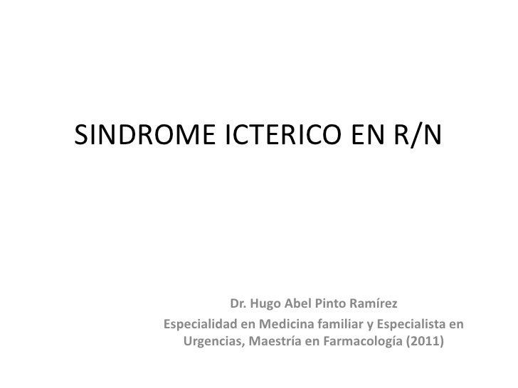 SINDROME ICTERICO EN R/N                Dr. Hugo Abel Pinto Ramírez     Especialidad en Medicina familiar y Especialista e...
