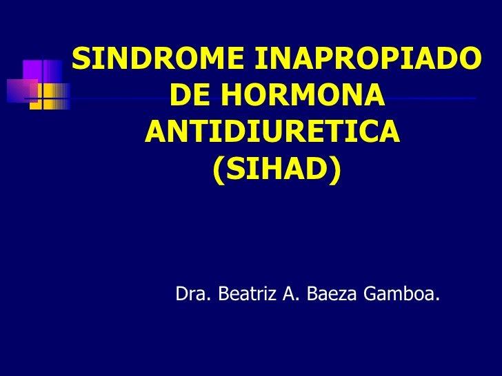 SINDROME INAPROPIADO     DE HORMONA    ANTIDIURETICA       (SIHAD)     Dra. Beatriz A. Baeza Gamboa.