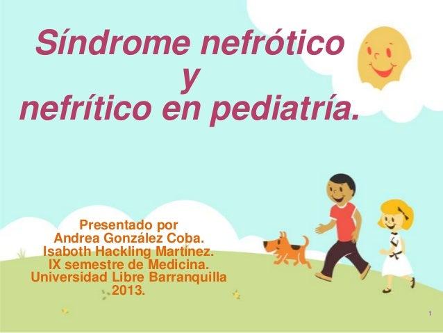 Síndrome nefrótico           ynefrítico en pediatría.       Presentado por   Andrea González Coba. Isaboth Hackling Martín...