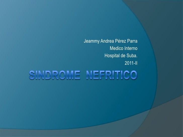 SINDROME  NEFRITICO<br />Jeammy Andrea Pérez Parra<br />Medico Interno<br />Hospital de Suba.<br />2011-II<br />