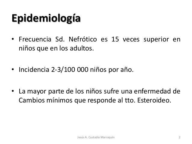 Epidemiología• Frecuencia Sd. Nefrótico es 15 veces superior en  niños que en los adultos.• Incidencia 2-3/100 000 niños p...