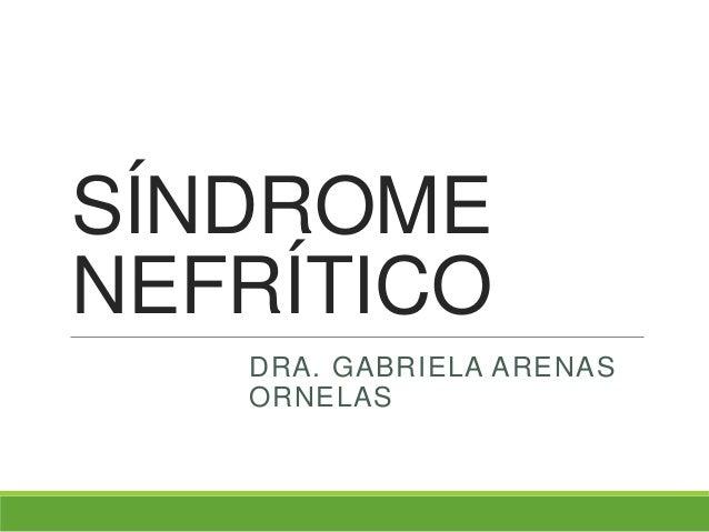 SÍNDROME NEFRÍTICO DRA. GABRIELA ARENAS ORNELAS