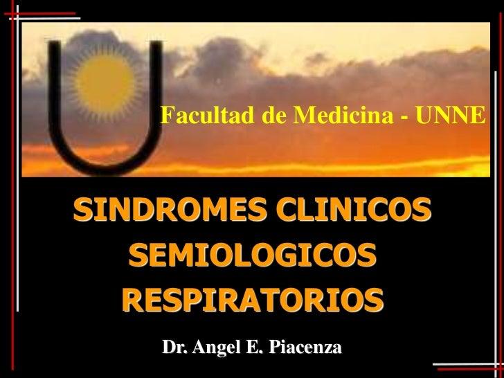 Facultad de Medicina - UNNESINDROMES CLINICOS   SEMIOLOGICOS   RESPIRATORIOS    Dr. Angel E. Piacenza
