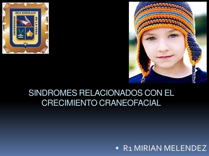 SINDROMES RELACIONADOS CON EL   CRECIMIENTO CRANEOFACIAL                  R1 MIRIAN MELENDEZ