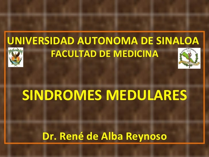 UNIVERSIDAD AUTONOMA DE SINALOA FACULTAD DE MEDICINA SINDROMES MEDULARES Dr. René de Alba Reynoso