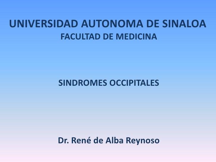 UNIVERSIDAD AUTONOMA DE SINALOA<br />FACULTAD DE MEDICINA<br />SINDROMES OCCIPITALES<br />Dr. René de Alba Reynoso<br />