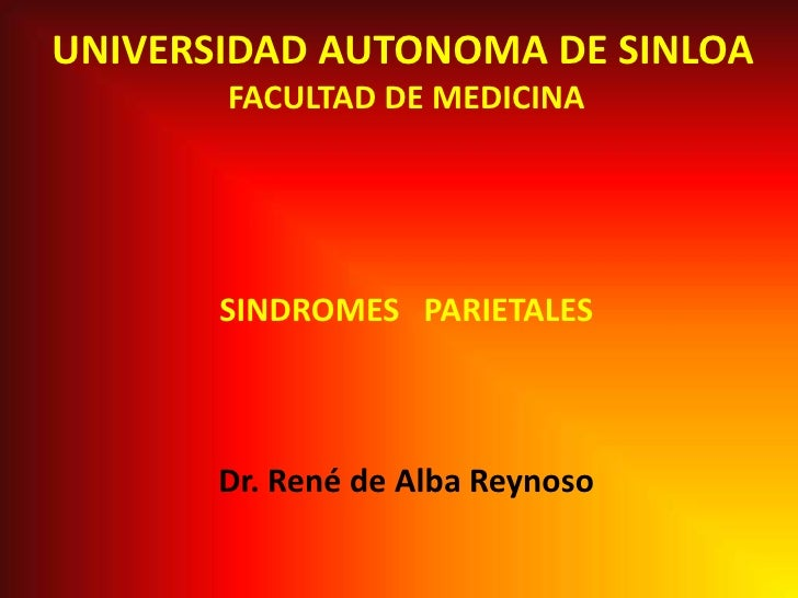 UNIVERSIDAD AUTONOMA DE SINLOA<br />FACULTAD DE MEDICINA<br />SINDROMES   PARIETALES<br />Dr. René de Alba Reynoso<br />