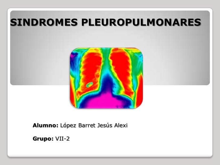 SINDROMES PLEUROPULMONARES   Alumno: López Barret Jesús Alexi   Grupo: VII-2