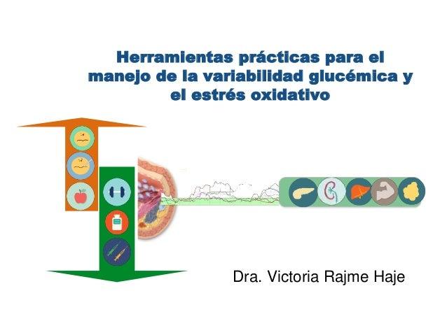 Herramientas prácticas para el  manejo de la variabilidad glucémica y  el estrés oxidativo  Dra. Victoria Rajme Haje  T