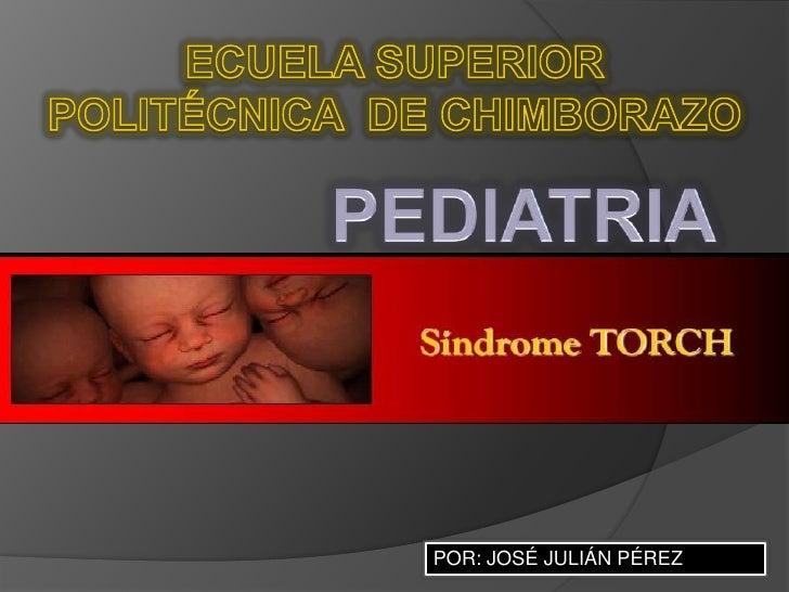 ECUELA SUPERIOR POLITÉCNICA  DE CHIMBORAZO<br />PEDIATRIA<br />POR: JOSÉ JULIÁN PÉREZ<br />