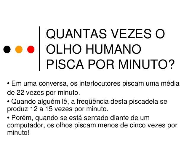 QUANTAS VEZES O OLHO HUMANO PISCA POR MINUTO? • Em uma conversa, os interlocutores piscam uma média de 22 vezes por minuto...