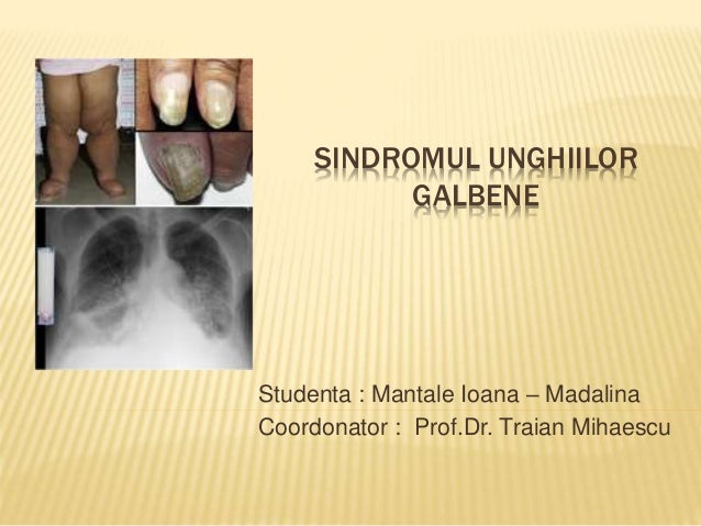 SINDROMUL UNGHIILOR GALBENE Studenta : Mantale Ioana – Madalina Coordonator : Prof.Dr. Traian Mihaescu