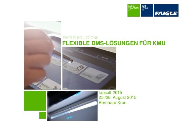 FAIGLE SOLUTIONS FLEXIBLE DMS-LÖSUNGEN FÜR KMU topsoft 2015 25./26. August 2015 Bernhard Kron