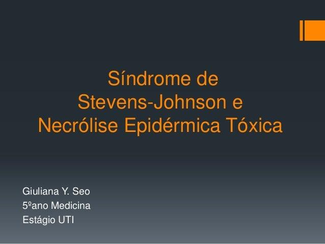 Síndrome de Stevens-Johnson e Necrólise Epidérmica Tóxica Giuliana Y. Seo 5ºano Medicina Estágio UTI