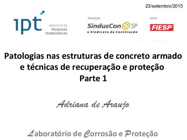 Patologias nas estruturas de concreto armado e técnicas de recuperação e proteção Parte 1 Adriana de Araujo Laboratório de...