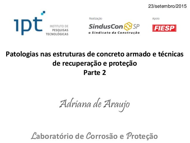 Patologias nas estruturas de concreto armado e técnicas de recuperação e proteção Parte 2 Adriana de Araujo Laboratório de...