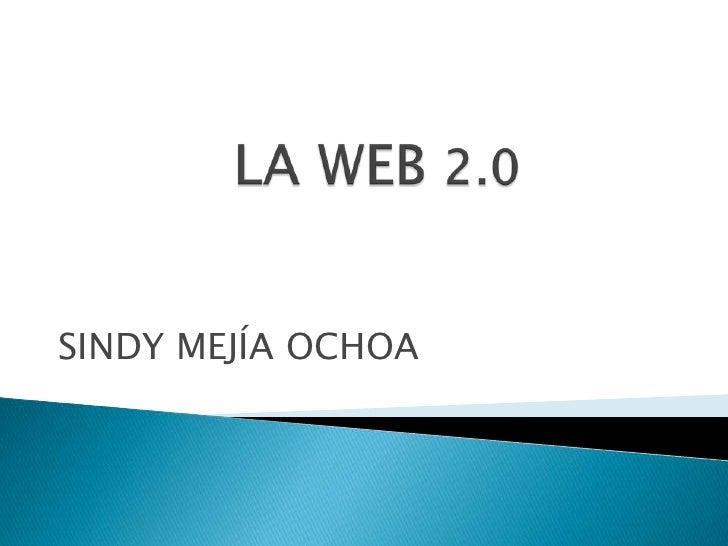 LA WEB 2.0<br />SINDY MEJÍA OCHOA<br />