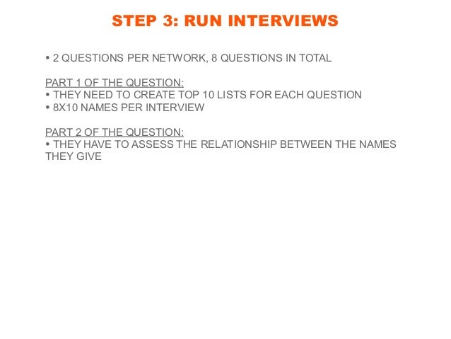 STEP 3: RUN INTERVIEWS • 2 QUESTIONS PER NETWORK, 8 QUESTIONS IN TOTAL PART 1 OF THE QUESTION: • THEY NEED TO CREATE TOP 1...