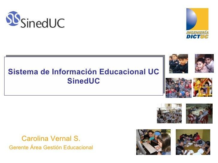 Sistema de Información Educacional UC SinedUC Carolina Vernal S. Gerente Área Gestión Educacional