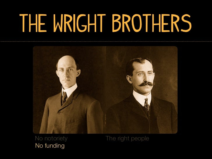 The Wright Brothers No notoriety   The right people No funding