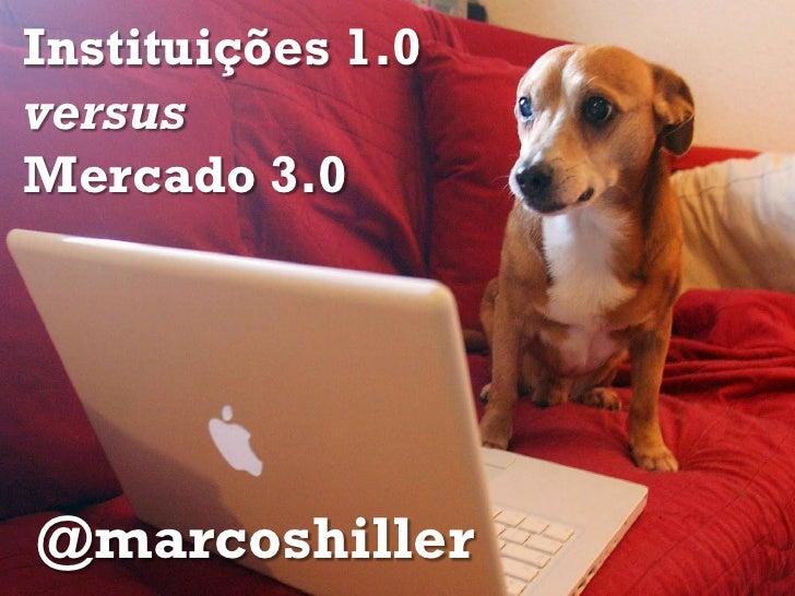 Instituições 1.0versusMercado 3.0@marcoshiller