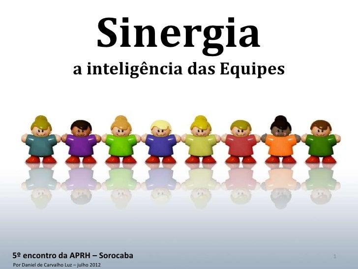 Sinergia                          a inteligência das Equipes5º encontro da APRH – Sorocaba                         1Por Da...