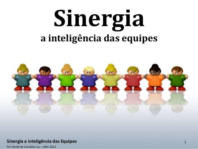Sinergia a inteligência das equipes Sinergia a inteligência das Equipes Por Daniel de Carvalho Luz – Julho 2013 1