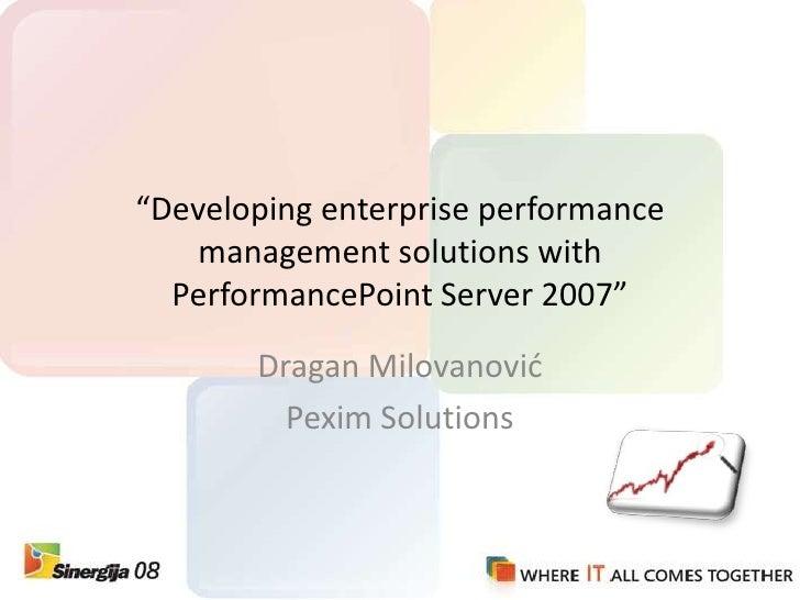 """Developing enterprise performance management solutions with PerformancePoint Server 2007""<br />Dragan Milovanović<br />Pe..."