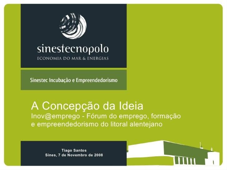 A Concepção da Ideia Inov@emprego - Fórum do emprego, formação e empreendedorismo do litoral alentejano Tiago Santos Sines...
