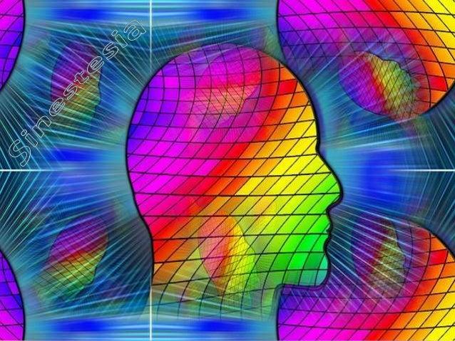 La sinestesia (del griego junto = μαζί y sensación = συναίσθημα ) consiste en mezclar sensaciones de distintos sentidos, e...