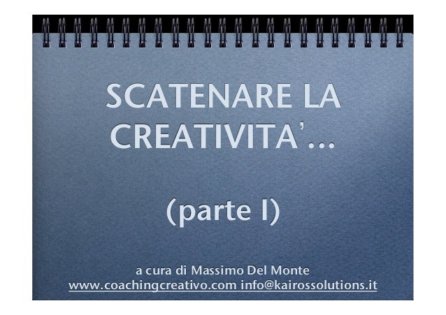 SCATENARE LACREATIVITA ... !!(parte I)!!a cura di Massimo Del Monte !www.coachingcreativo.com info@kairossolutions.it!