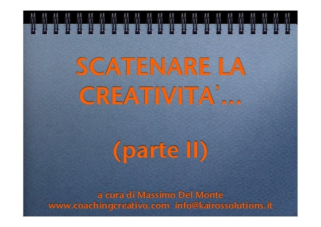 SCATENARE LACREATIVITA ... !!(parte II)!!a cura di Massimo Del Monte !www.coachingcreativo.com info@kairossolutions.it!