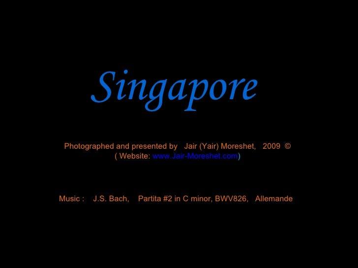 Singapore Photographed and presented by  Jair (Yair) Moreshet,  2009  © ( Website:   www.Jair-Moreshet.com ) Music :  J.S....
