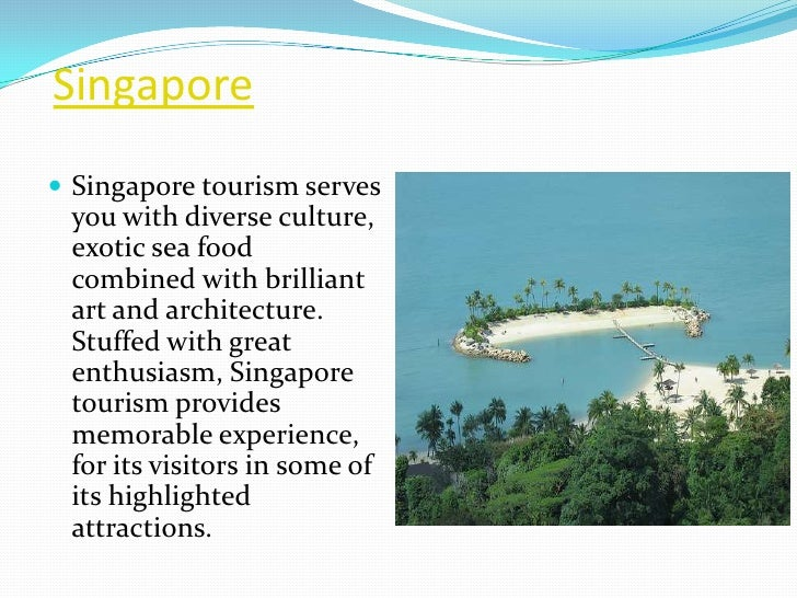 Singapore Singapore tourism serves you with diverse culture, exotic sea food combined with brilliant art and architecture...