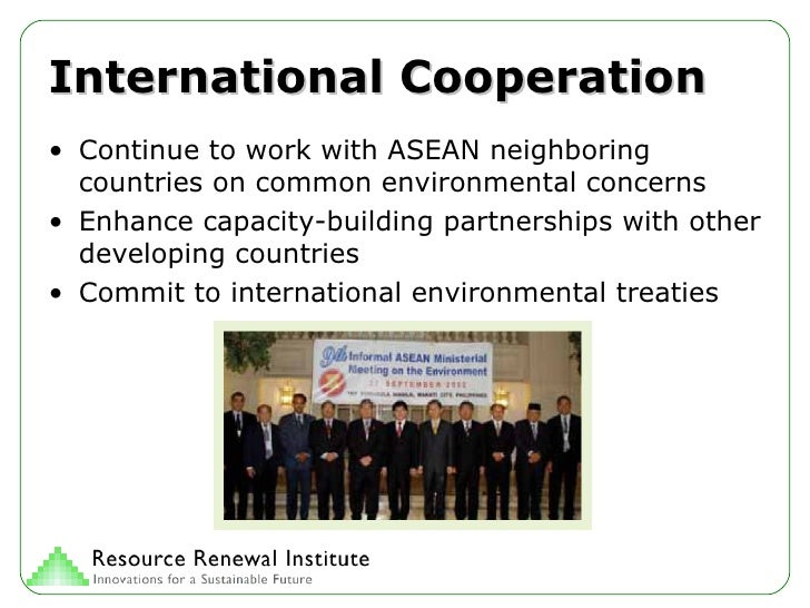 International Cooperation <ul><li>Continue to work with ASEAN neighboring countries on common environmental concerns </li>...