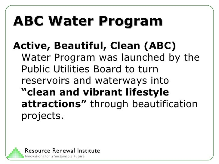 ABC Water Program <ul><li>Active, Beautiful, Clean (ABC)  Water Program was launched by the Public Utilities Board to turn...