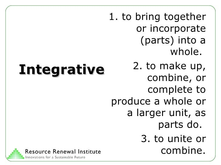 Integrative 1. to bring together or incorporate (parts) into a whole.  2. to make up, combine, or complete to produce a wh...