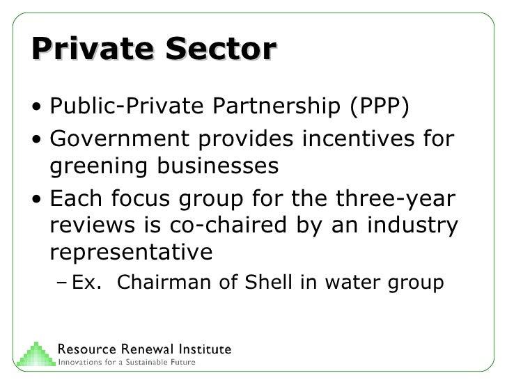 Private Sector <ul><li>Public-Private Partnership (PPP) </li></ul><ul><li>Government provides incentives for greening busi...