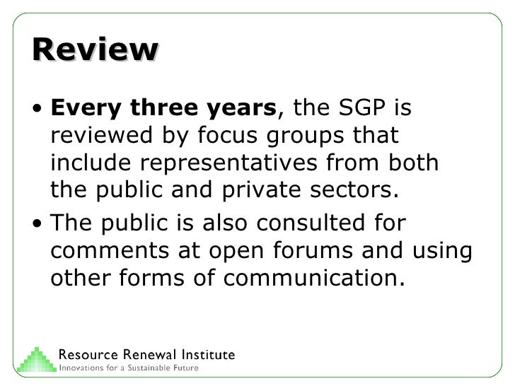 Review <ul><li>Every three years , the SGP is reviewed by focus groups that include representatives from both the public a...