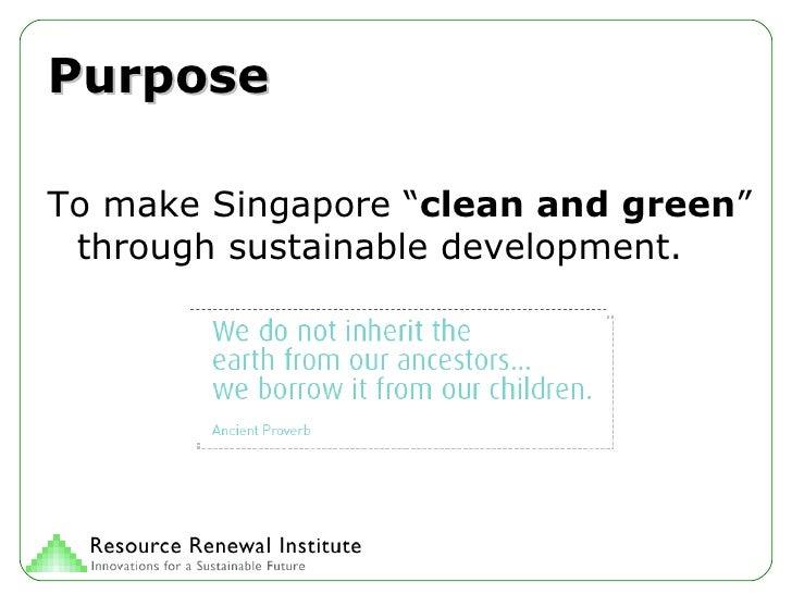 "Purpose <ul><li>To make Singapore "" clean and green "" through sustainable development. </li></ul>"