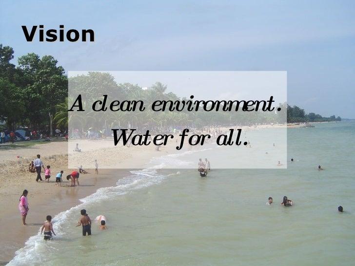 Vision <ul><li>A clean environment.  </li></ul><ul><li>Water for all. </li></ul>